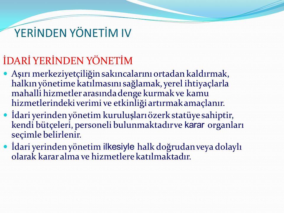 YERİNDEN YÖNETİM IV İDARİ YERİNDEN YÖNETİM Aşırı merkeziyetçiliğin sakıncalarını ortadan kaldırmak, halkın yönetime katılmasını sağlamak, yerel ihtiya