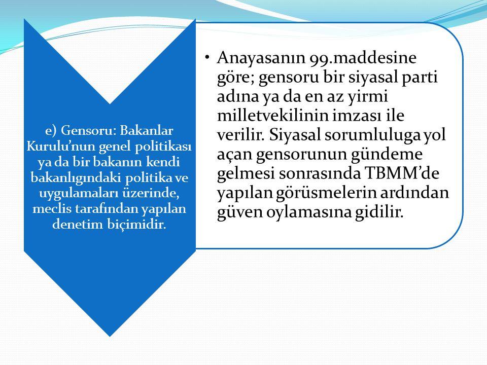 e) Gensoru: Bakanlar Kurulu'nun genel politikası ya da bir bakanın kendi bakanlıgındaki politika ve uygulamaları üzerinde, meclis tarafından yapılan denetim biçimidir.