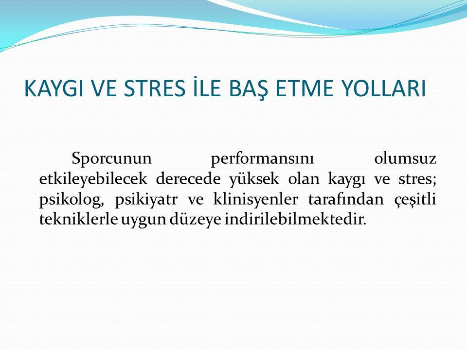 KAYGI VE STRES İLE BAŞ ETME YOLLARI Sporcunun performansını olumsuz etkileyebilecek derecede yüksek olan kaygı ve stres; psikolog, psikiyatr ve klinisyenler tarafından çeşitli tekniklerle uygun düzeye indirilebilmektedir.