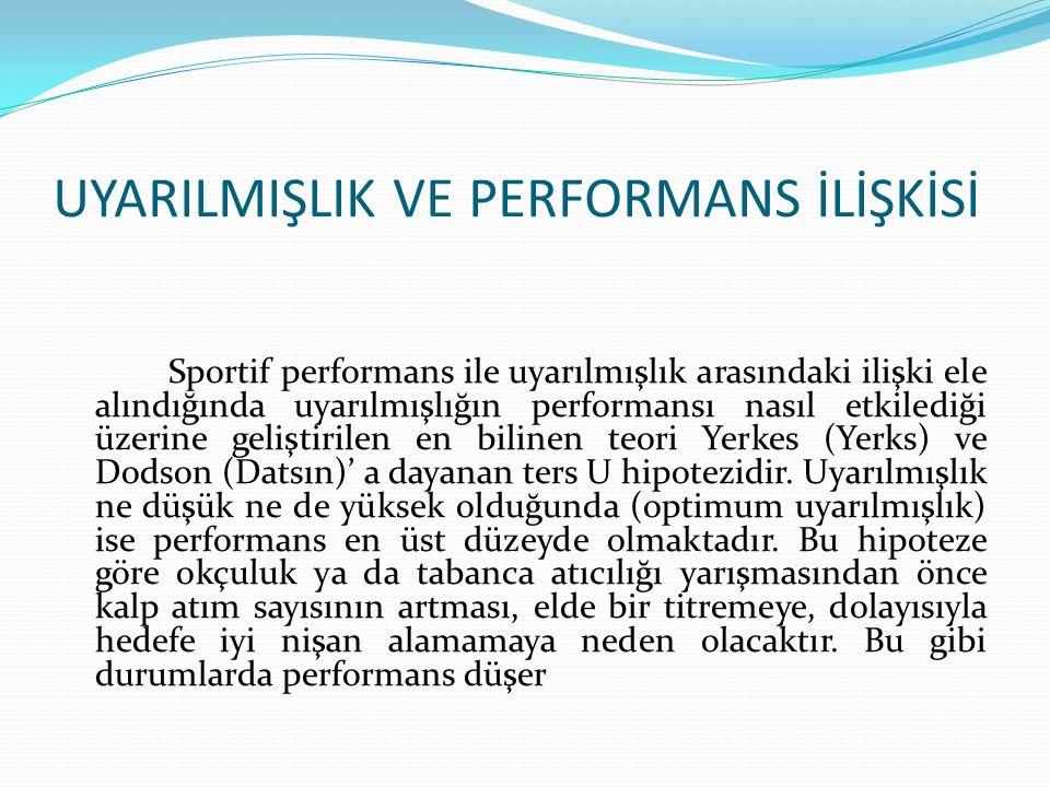 UYARILMIŞLIK VE PERFORMANS İLİŞKİSİ Sportif performans ile uyarılmışlık arasındaki ilişki ele alındığında uyarılmışlığın performansı nasıl etkilediği üzerine geliştirilen en bilinen teori Yerkes (Yerks) ve Dodson (Datsın)' a dayanan ters U hipotezidir.