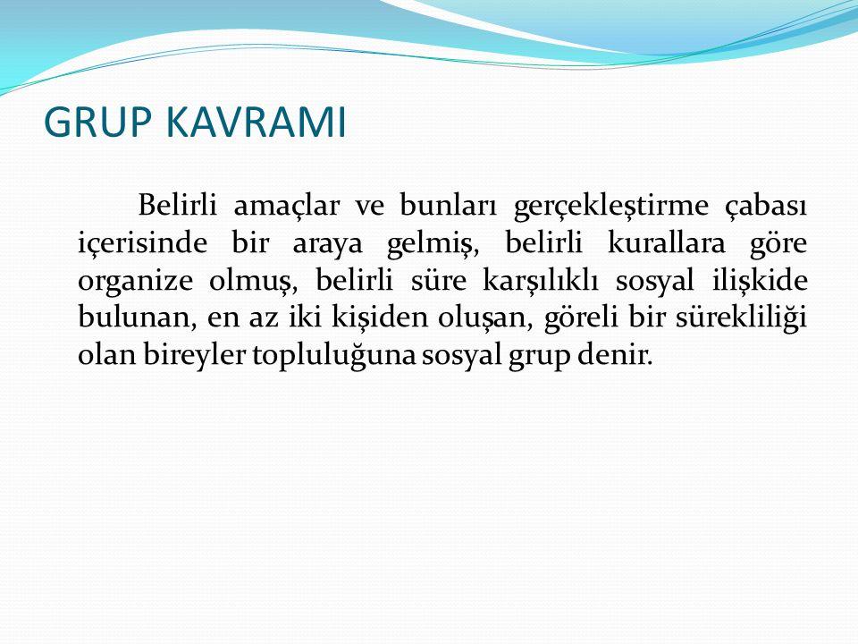 GRUP KAVRAMI Belirli amaçlar ve bunları gerçekleştirme çabası içerisinde bir araya gelmiş, belirli kurallara göre organize olmuş, belirli süre karşılıklı sosyal ilişkide bulunan, en az iki kişiden oluşan, göreli bir sürekliliği olan bireyler topluluğuna sosyal grup denir.