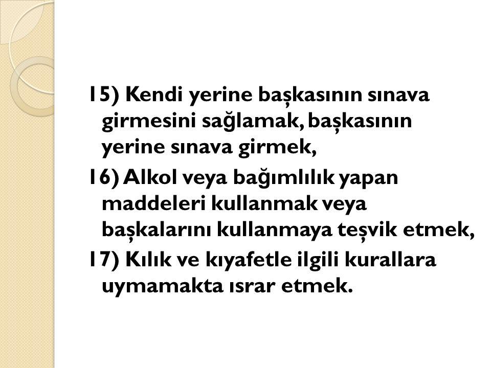 15) Kendi yerine başkasının sınava girmesini sa ğ lamak, başkasının yerine sınava girmek, 16) Alkol veya ba ğ ımlılık yapan maddeleri kullanmak veya b