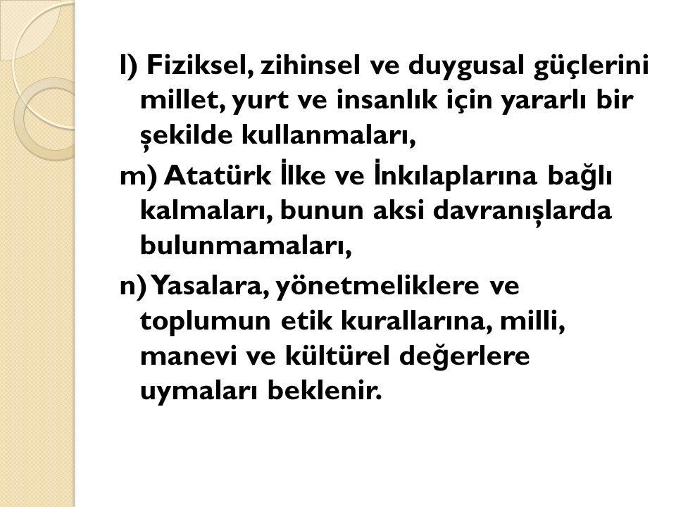 l) Fiziksel, zihinsel ve duygusal güçlerini millet, yurt ve insanlık için yararlı bir şekilde kullanmaları, m) Atatürk İ lke ve İ nkılaplarına ba ğ lı