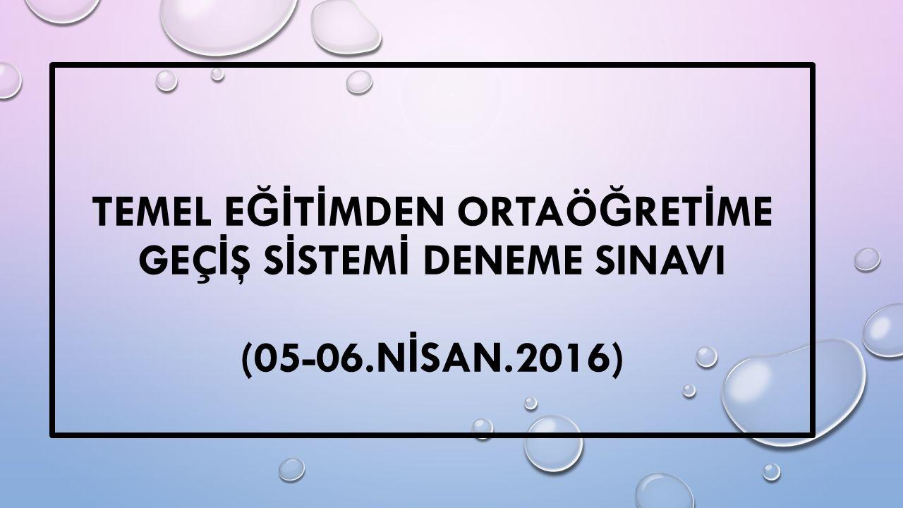 TEMEL E Ğİ T İ MDEN ORTAÖ Ğ RET İ ME GEÇ İ Ş S İ STEM İ DENEME SINAVI (05-06.N İ SAN.2016)
