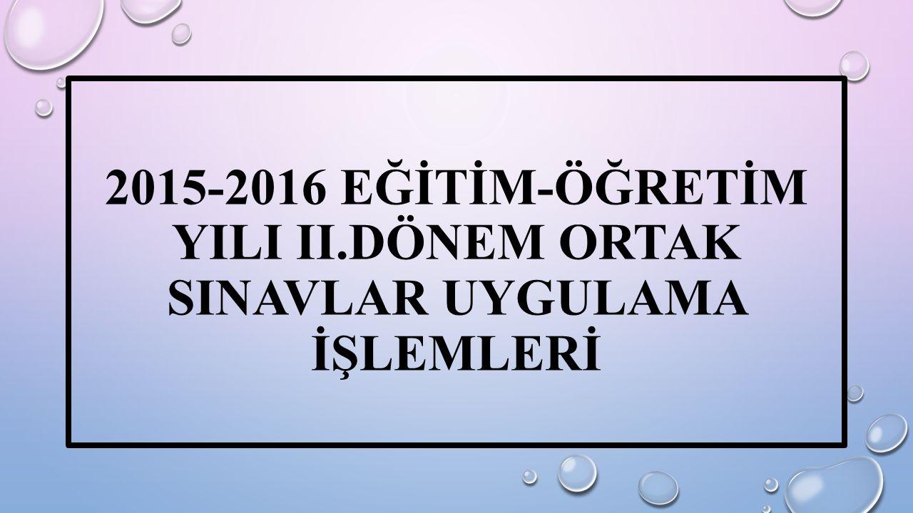 2015-2016 EĞİTİM-ÖĞRETİM YILI II.DÖNEM ORTAK SINAVLAR UYGULAMA İŞLEMLERİ