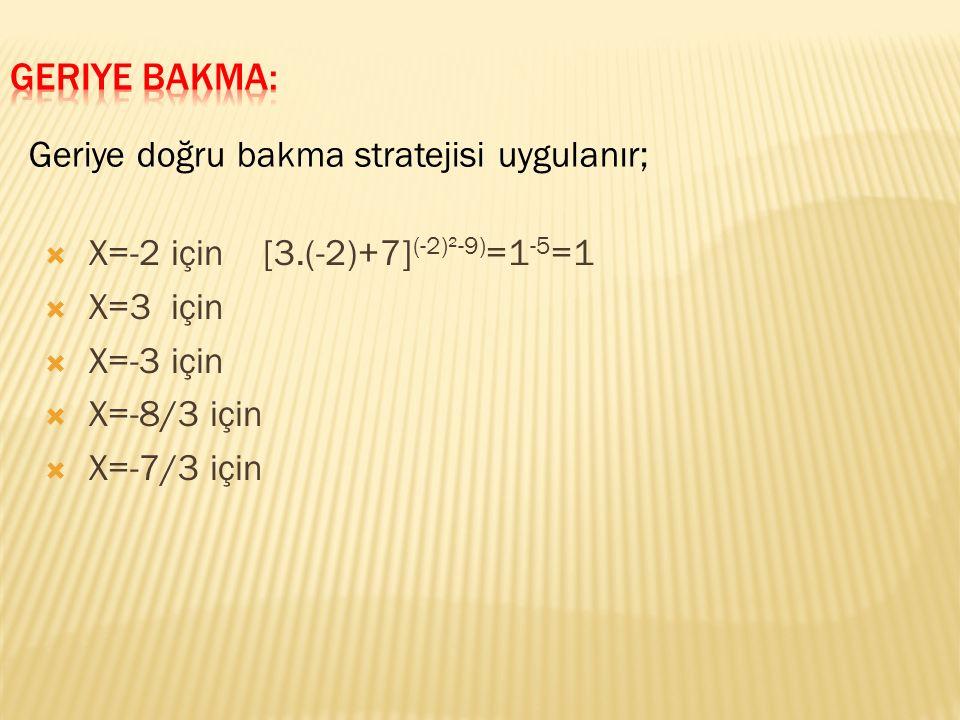  X=-2 için [3.(-2)+7] (-2)²-9) =1 -5 =1  X=3 için  X=-3 için  X=-8/3 için  X=-7/3 için Geriye doğru bakma stratejisi uygulanır;