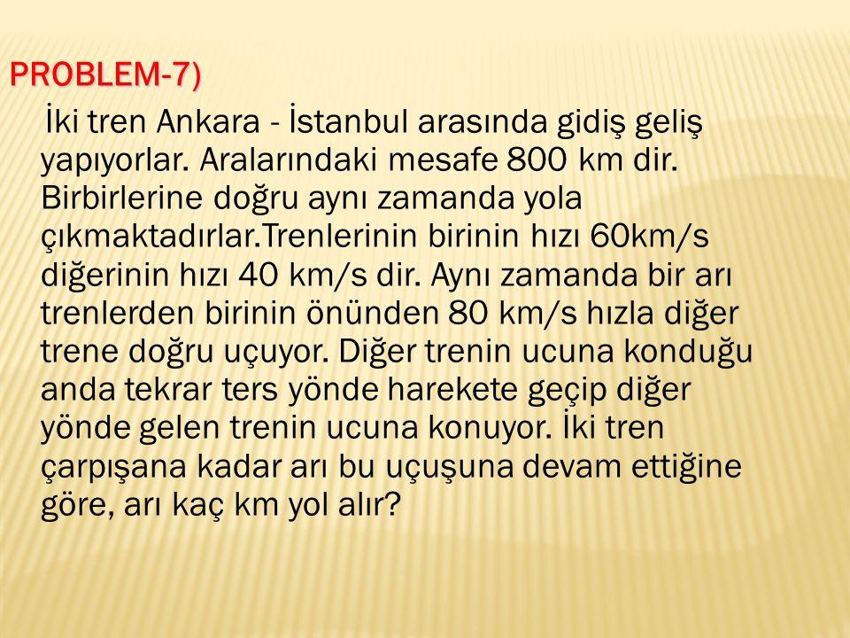 PROBLEM-7) İki tren Ankara - İstanbul arasında gidiş geliş yapıyorlar.