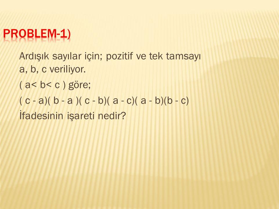 Verilen: a, b ve c ardışık sayı, pozitif ve tek tamsayı a< b< c İstenen: Verilen ifadenin sonucunun negatif mi pozitif mi olduğu soruluyor.