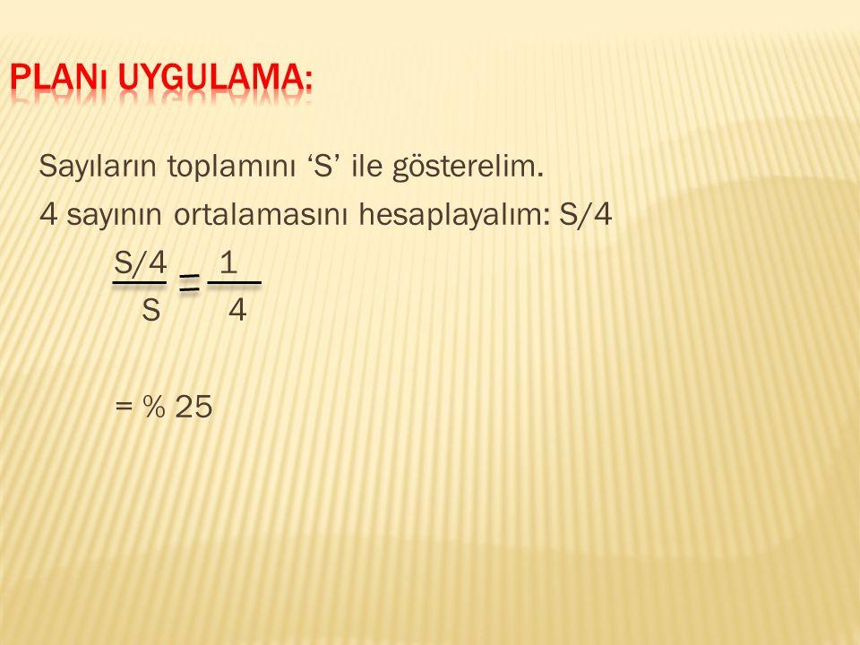 Sayıların toplamını 'S' ile gösterelim. 4 sayının ortalamasını hesaplayalım: S/4 S/4 1 S 4 = % 25