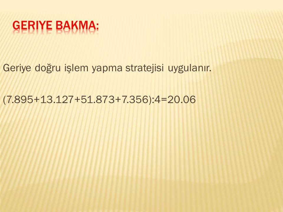 Geriye doğru işlem yapma stratejisi uygulanır. (7.895+13.127+51.873+7.356):4=20.06