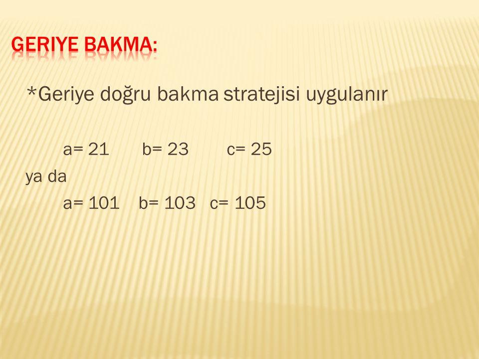*Geriye doğru bakma stratejisi uygulanır a= 21 b= 23 c= 25 ya da a= 101 b= 103 c= 105