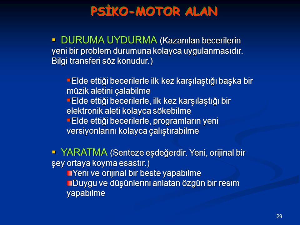 29 PSİKO-MOTOR ALAN  DURUMA UYDURMA (Kazanılan becerilerin yeni bir problem durumuna kolayca uygulanmasıdır. Bilgi transferi söz konudur.)  Elde ett