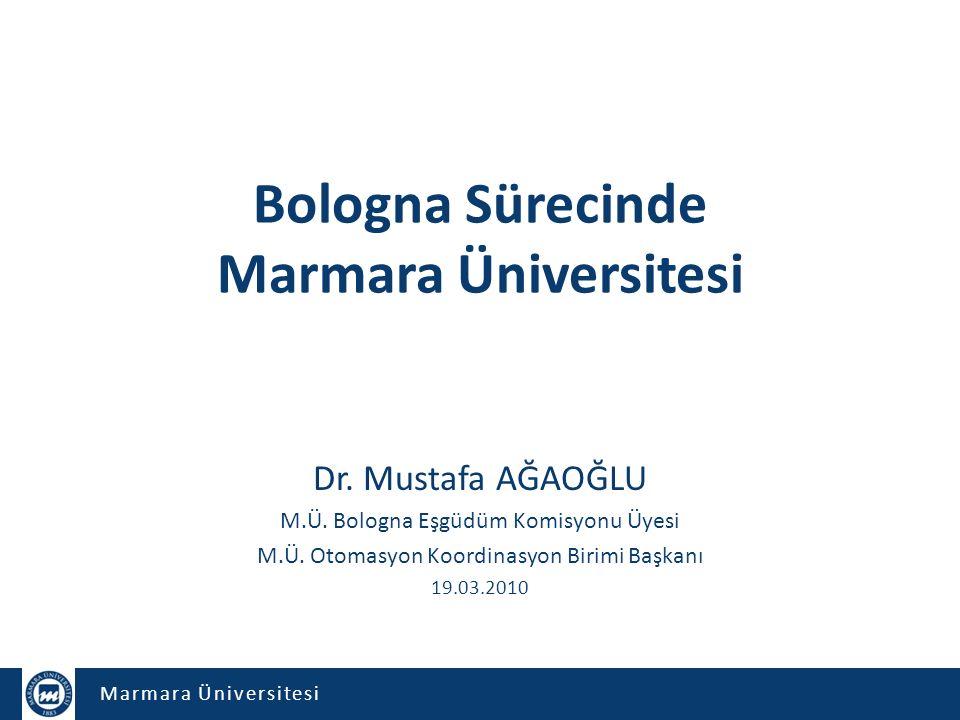 Marmara Üniversitesi Bologna Sürecinde Marmara Üniversitesi Dr. Mustafa AĞAOĞLU M.Ü. Bologna Eşgüdüm Komisyonu Üyesi M.Ü. Otomasyon Koordinasyon Birim