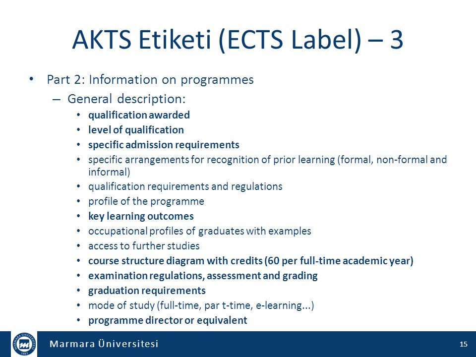 Marmara Üniversitesi AKTS Etiketi (ECTS Label) – 3 Part 2: Information on programmes – General description: qualification awarded level of qualification specific admission requirements specific arrangements for recognition of prior learning (formal, non-formal and informal) qualification requirements and regulations profile of the programme key learning outcomes occupational profiles of graduates with examples access to further studies course structure diagram with credits (60 per full-time academic year) examination regulations, assessment and grading graduation requirements mode of study (full-time, par t-time, e-learning...) programme director or equivalent 15