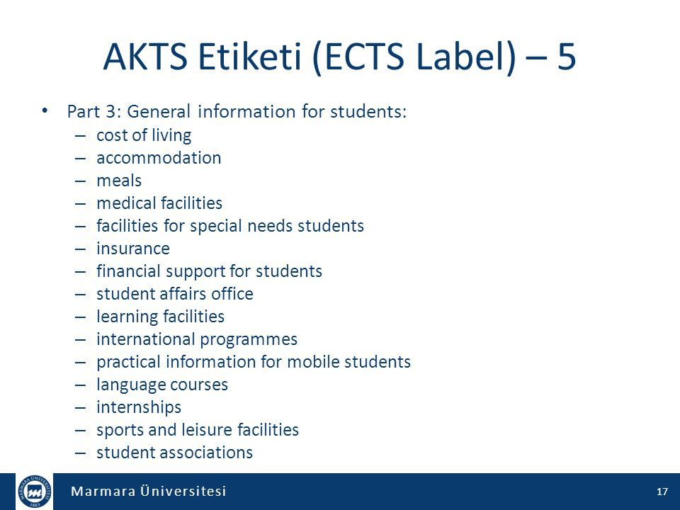 Marmara Üniversitesi AKTS Etiketi (ECTS Label) – 5 Part 3: General information for students: – cost of living – accommodation – meals – medical facilities – facilities for special needs students – insurance – financial support for students – student affairs office – learning facilities – international programmes – practical information for mobile students – language courses – internships – sports and leisure facilities – student associations 17