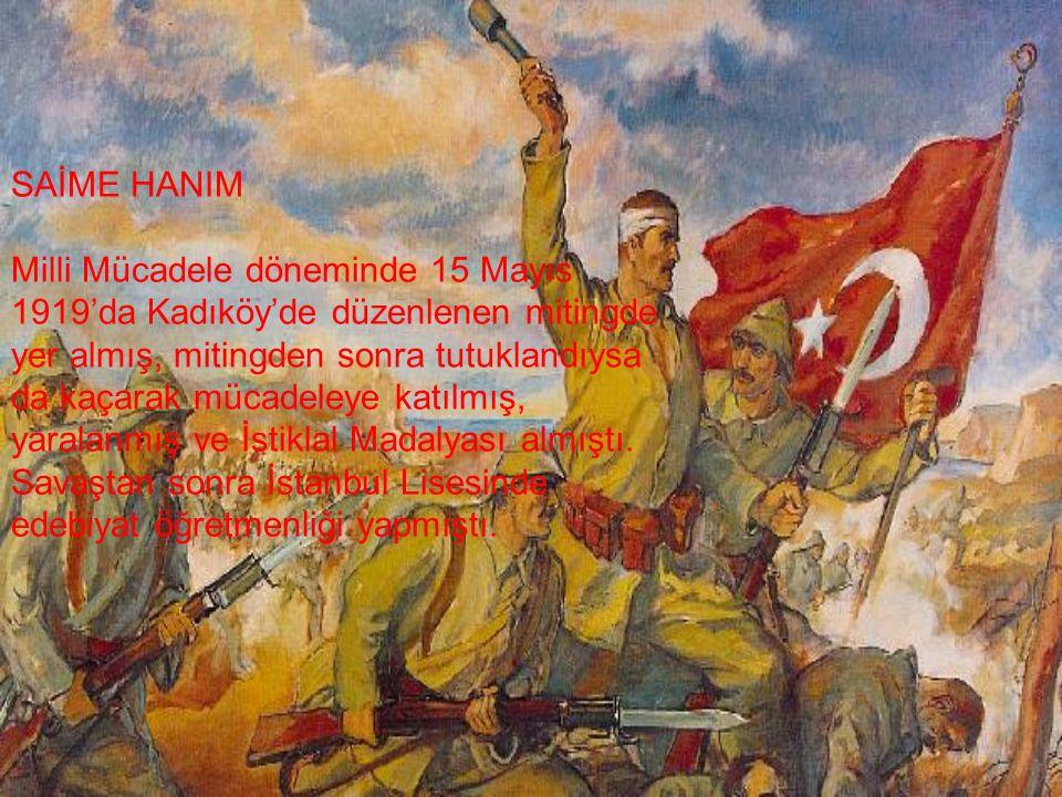 SAİME HANIM Milli Mücadele döneminde 15 Mayıs 1919'da Kadıköy'de düzenlenen mitingde yer almış, mitingden sonra tutuklandıysa da kaçarak mücadeleye katılmış, yaralanmış ve İstiklal Madalyası almıştı.
