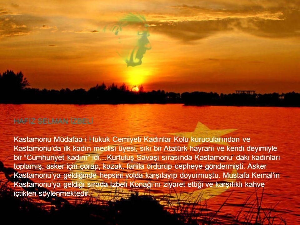 HAFIZ SELMAN İZBELİ Kastamonu Müdafaa-i Hukuk Cemiyeti Kadınlar Kolu kurucularından ve Kastamonu'da ilk kadın meclisi üyesi, sıkı bir Atatürk hayranı ve kendi deyimiyle bir Cumhuriyet kadını idi…Kurtuluş Savaşı sırasında Kastamonu' daki kadınları toplamış, asker için çorap, kazak, fanila ördürüp cepheye göndermişti.