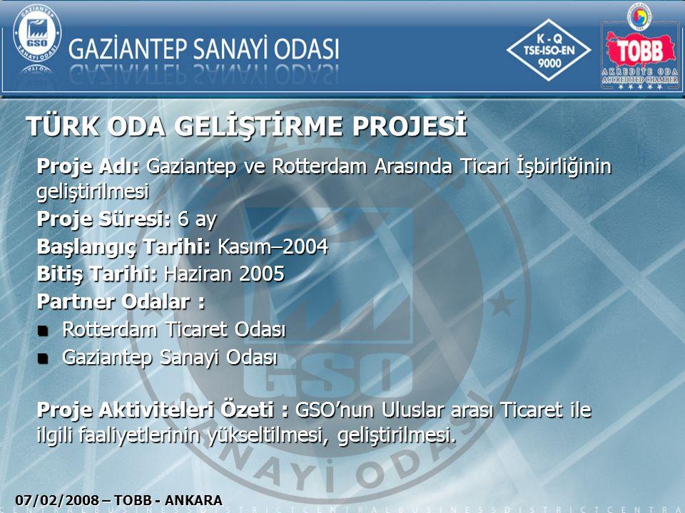 TÜRK ODA GELİŞTİRME PROJESİ 07/02/2008 – TOBB - ANKARA Proje Adı: Gaziantep ve Rotterdam Arasında Ticari İşbirliğinin geliştirilmesi Proje Süresi: 6 a