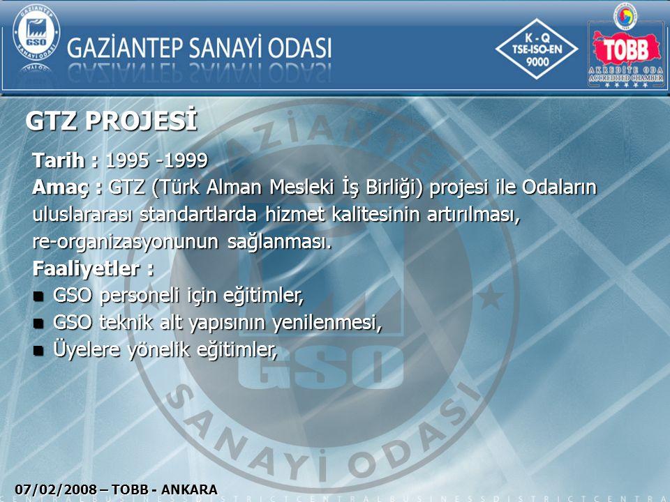 GTZ PROJESİ 07/02/2008 – TOBB - ANKARA Tarih : 1995 -1999 Amaç : GTZ (Türk Alman Mesleki İş Birliği) projesi ile Odaların uluslararası standartlarda h
