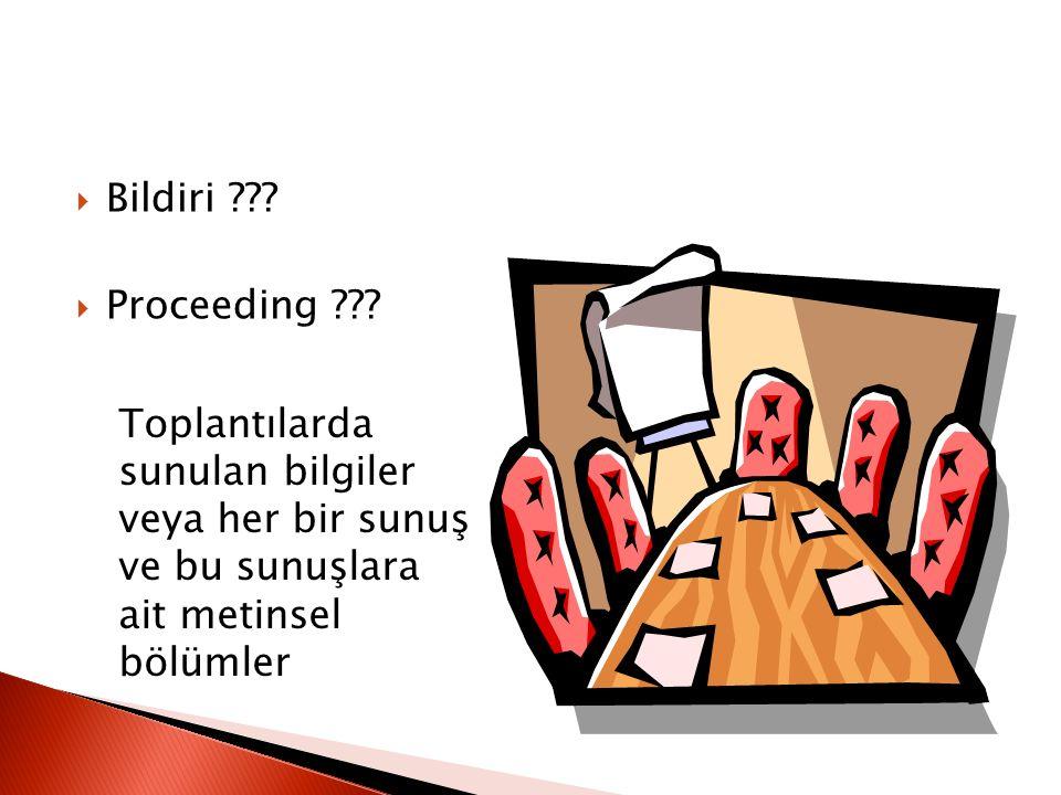  Bildiri ???  Proceeding ??? Toplantılarda sunulan bilgiler veya her bir sunuş ve bu sunuşlara ait metinsel bölümler