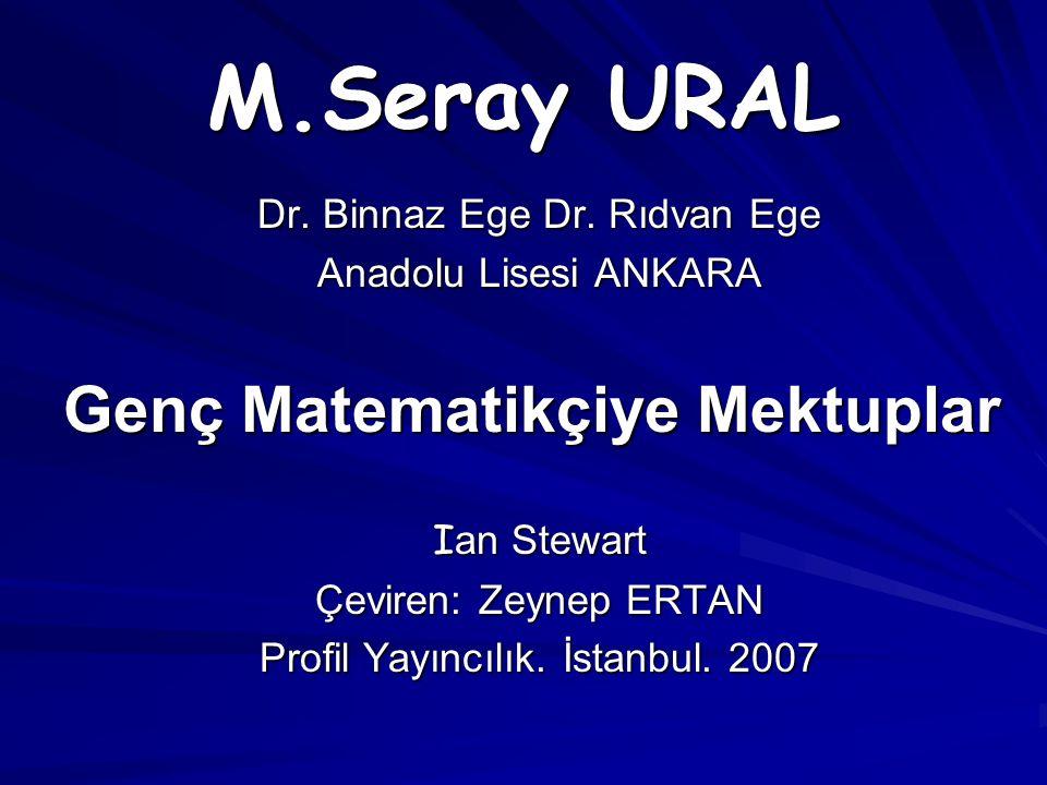 M.Seray URAL Dr. Binnaz Ege Dr. Rıdvan Ege Anadolu Lisesi ANKARA Genç Matematikçiye Mektuplar I an Stewart Çeviren: Zeynep ERTAN Profil Yayıncılık. İs