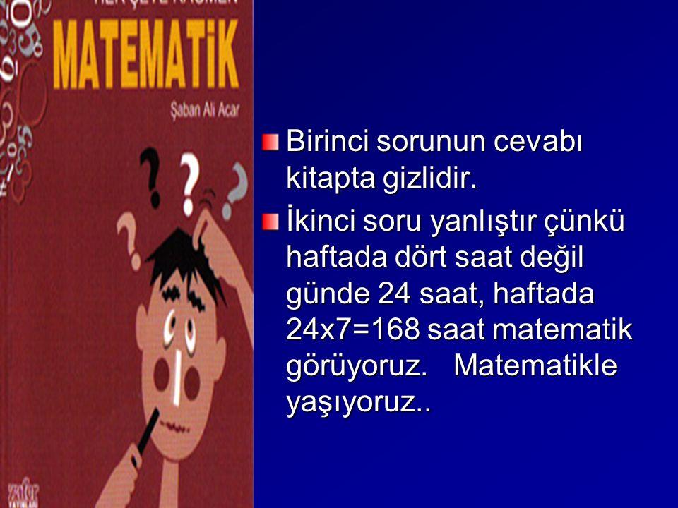 Birinci sorunun cevabı kitapta gizlidir. İkinci soru yanlıştır çünkü haftada dört saat değil günde 24 saat, haftada 24x7=168 saat matematik görüyoruz.