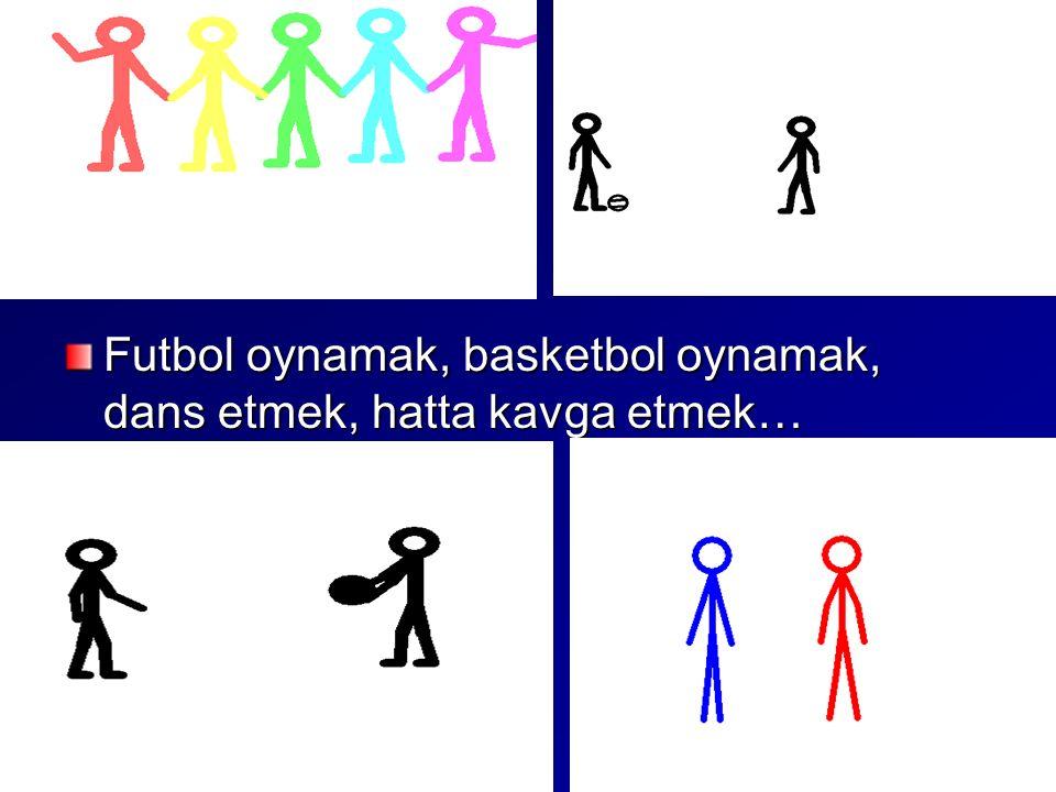 Futbol oynamak, basketbol oynamak, dans etmek, hatta kavga etmek…