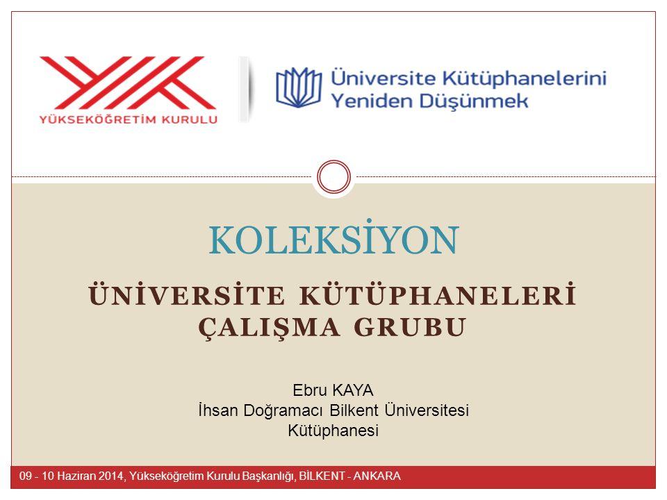 09 - 10 Haziran 2014, Yükseköğretim Kurulu Başkanlığı, BİLKENT - ANKARA Ebru KAYA İhsan Doğramacı Bilkent Üniversitesi Kütüphanesi ÜNİVERSİTE KÜTÜPHANELERİ ÇALIŞMA GRUBU KOLEKSİYON