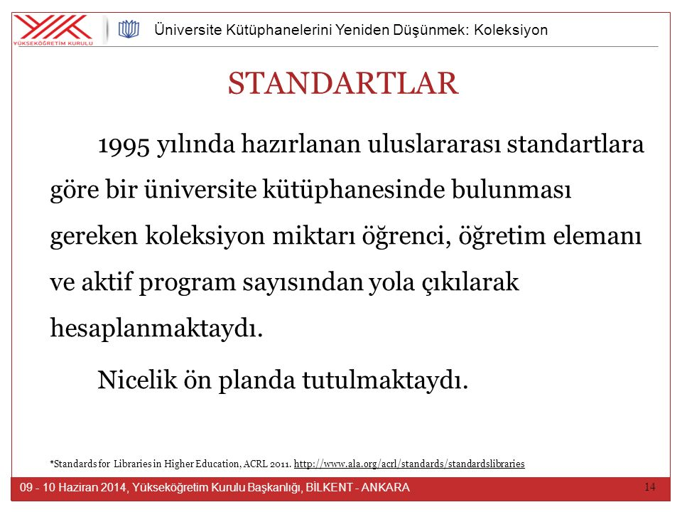 14 09 - 10 Haziran 2014, Yükseköğretim Kurulu Başkanlığı, BİLKENT - ANKARA Üniversite Kütüphanelerini Yeniden Düşünmek: Koleksiyon STANDARTLAR 1995 yılında hazırlanan uluslararası standartlara göre bir üniversite kütüphanesinde bulunması gereken koleksiyon miktarı öğrenci, öğretim elemanı ve aktif program sayısından yola çıkılarak hesaplanmaktaydı.