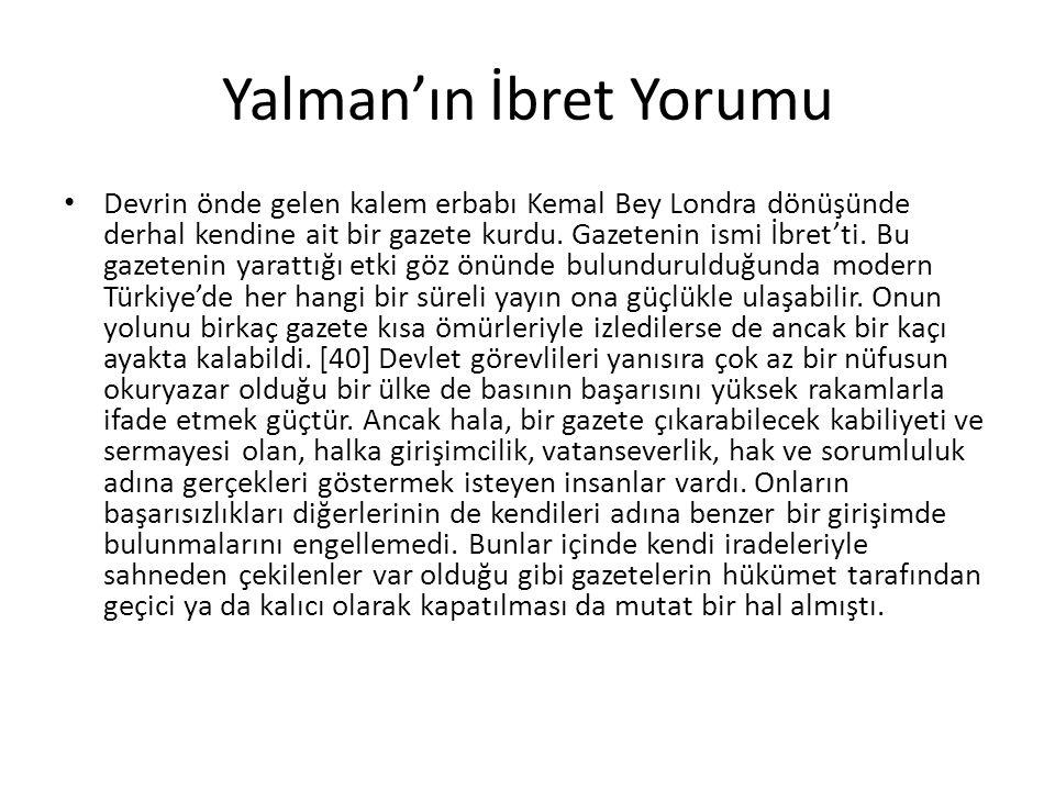Yalman'ın İbret Yorumu Devrin önde gelen kalem erbabı Kemal Bey Londra dönüşünde derhal kendine ait bir gazete kurdu. Gazetenin ismi İbret'ti. Bu gaze