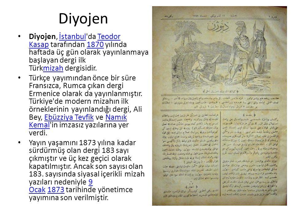 Diyojen Diyojen, İstanbul da Teodor Kasap tarafından 1870 yılında haftada üç gün olarak yayınlanmaya başlayan dergi ilk Türkmizah dergisidir.İstanbulTeodor Kasap1870mizah Türkçe yayımından önce bir süre Fransızca, Rumca çıkan dergi Ermenice olarak da yayınlanmıştır.