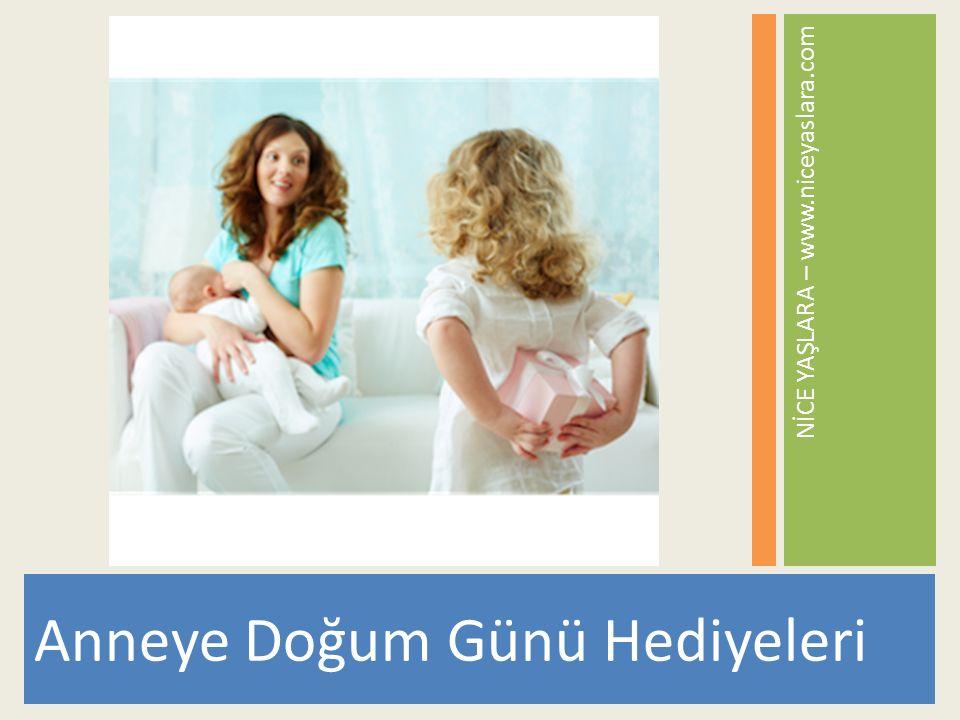 NİCE YAŞLARA – www.niceyaslara.com Anneye Doğum Günü Hediyeleri