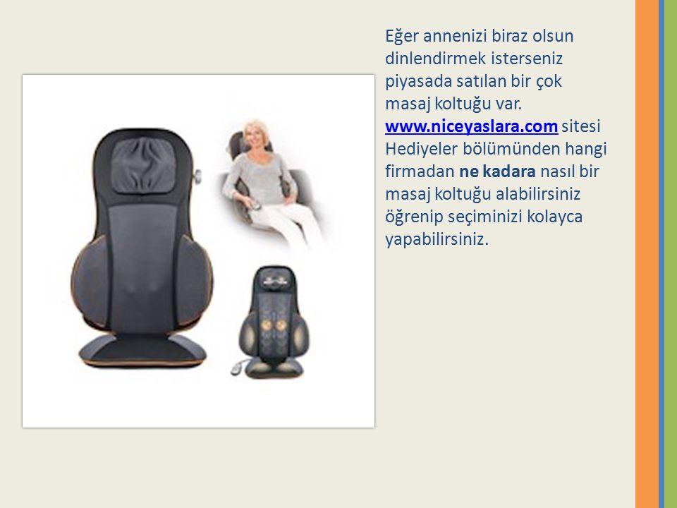 Eğer annenizi biraz olsun dinlendirmek isterseniz piyasada satılan bir çok masaj koltuğu var. www.niceyaslara.com sitesi Hediyeler bölümünden hangi fi