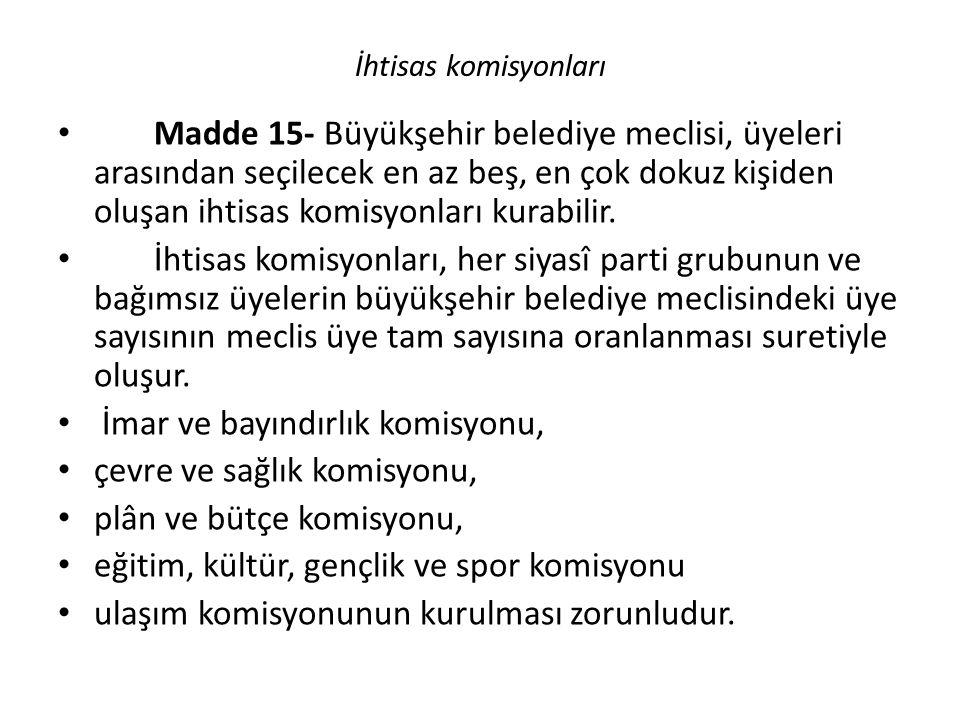 İ İhtisas komisyonları Madde 15- Büyükşehir belediye meclisi, üyeleri arasından seçilecek en az beş, en çok dokuz kişiden oluşan ihtisas komisyonları kurabilir.