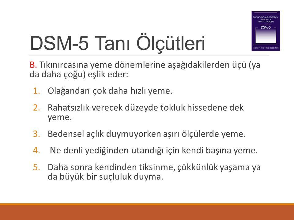 DSM-5 Tanı Ölçütleri B. Tıkınırcasına yeme dönemlerine aşağıdakilerden üçü (ya da daha çoğu) eşlik eder: 1.Olağandan çok daha hızlı yeme. 2.Rahatsızlı