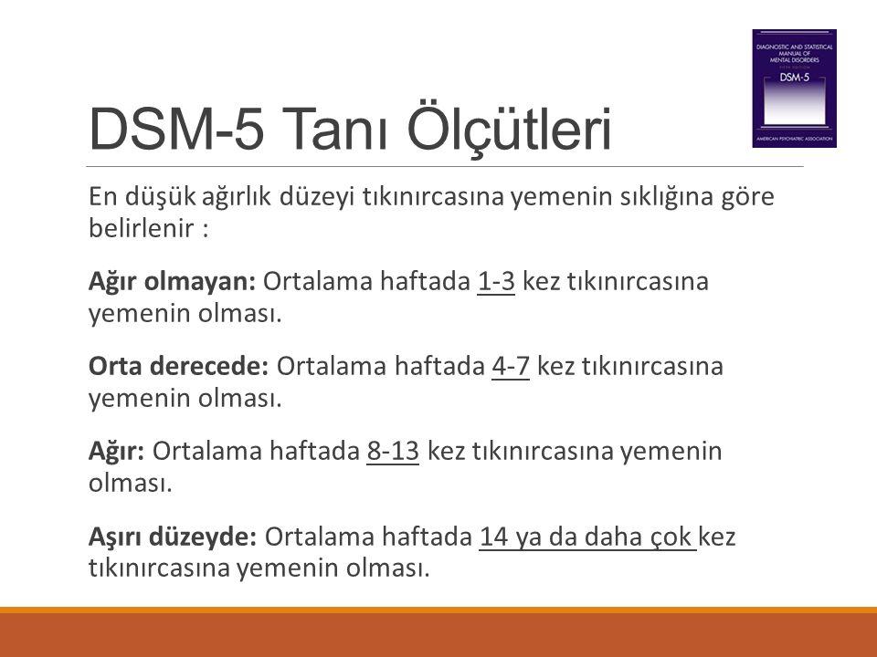 DSM-5 Tanı Ölçütleri En düşük ağırlık düzeyi tıkınırcasına yemenin sıklığına göre belirlenir : Ağır olmayan: Ortalama haftada 1-3 kez tıkınırcasına ye