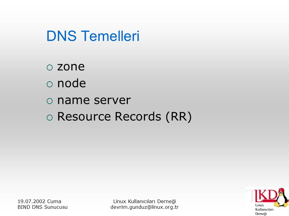 19.07.2002 Cuma BIND DNS Sunucusu Linux Kullanıcıları Derneği devrim.gunduz@linux.org.tr DNS Temelleri  zone  node  name server  Resource Records (RR)