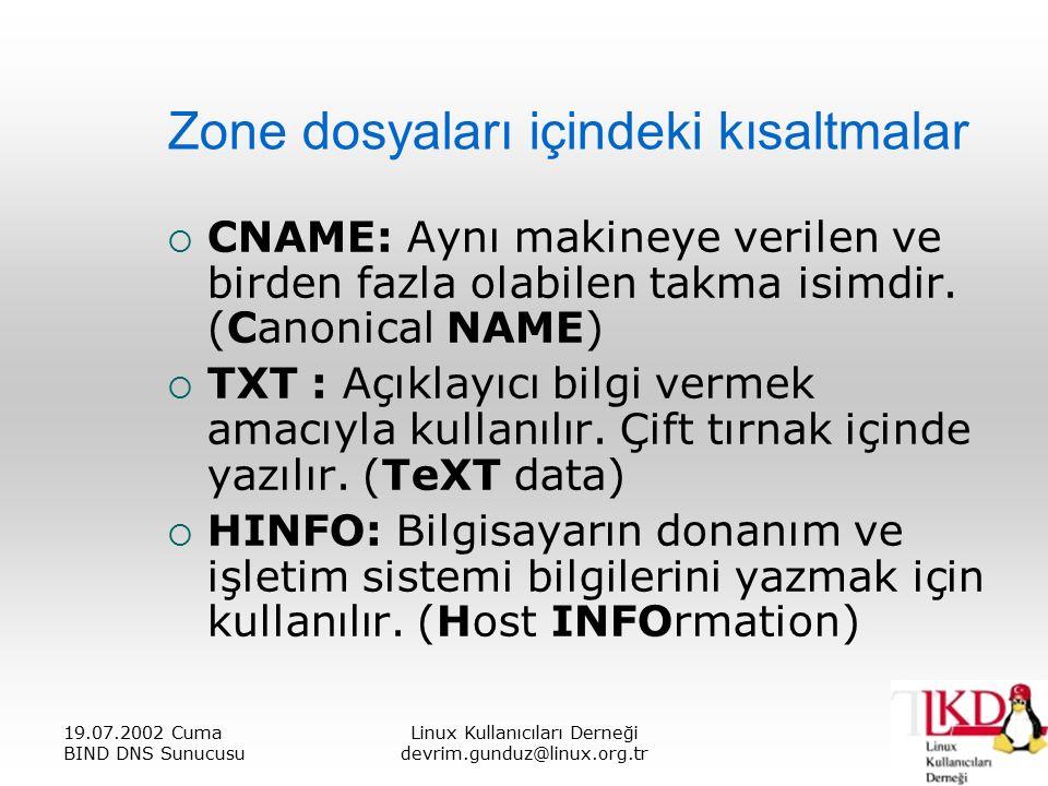 19.07.2002 Cuma BIND DNS Sunucusu Linux Kullanıcıları Derneği devrim.gunduz@linux.org.tr Zone dosyaları içindeki kısaltmalar  CNAME: Aynı makineye verilen ve birden fazla olabilen takma isimdir.