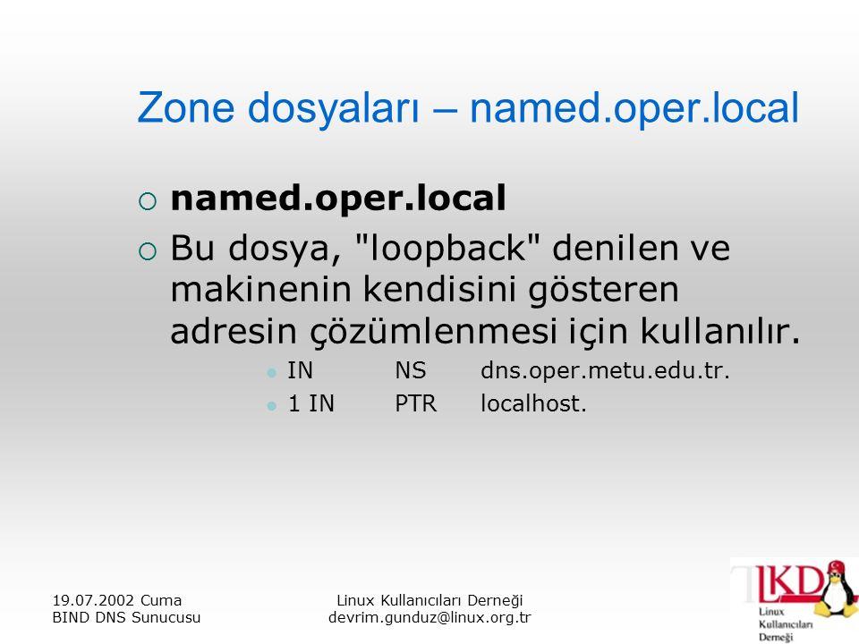 19.07.2002 Cuma BIND DNS Sunucusu Linux Kullanıcıları Derneği devrim.gunduz@linux.org.tr Zone dosyaları – named.oper.local  named.oper.local  Bu dosya, loopback denilen ve makinenin kendisini gösteren adresin çözümlenmesi için kullanılır.