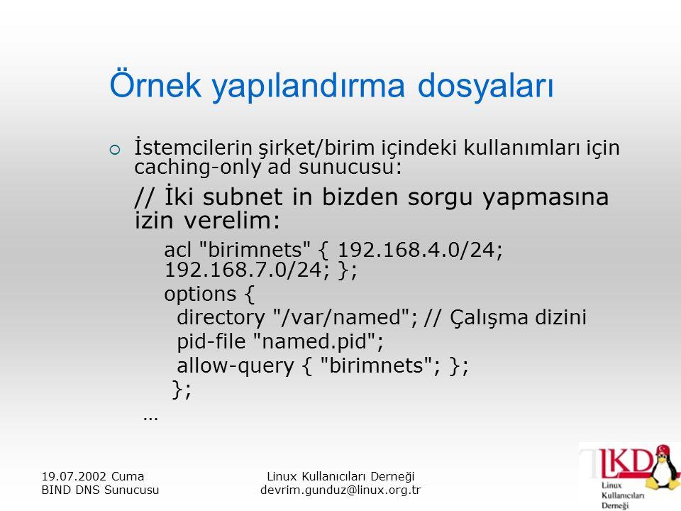 19.07.2002 Cuma BIND DNS Sunucusu Linux Kullanıcıları Derneği devrim.gunduz@linux.org.tr Örnek yapılandırma dosyaları  İstemcilerin şirket/birim içindeki kullanımları için caching-only ad sunucusu: // İki subnet in bizden sorgu yapmasına izin verelim: acl birimnets { 192.168.4.0/24; 192.168.7.0/24; }; options { directory /var/named ; // Çalışma dizini pid-file named.pid ; allow-query { birimnets ; }; }; …