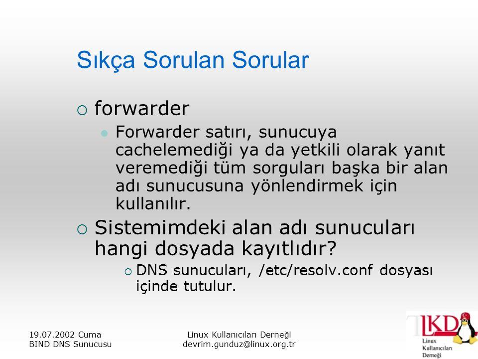 19.07.2002 Cuma BIND DNS Sunucusu Linux Kullanıcıları Derneği devrim.gunduz@linux.org.tr Sıkça Sorulan Sorular  forwarder Forwarder satırı, sunucuya cachelemediği ya da yetkili olarak yanıt veremediği tüm sorguları başka bir alan adı sunucusuna yönlendirmek için kullanılır.