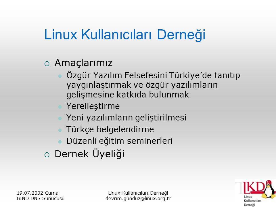 19.07.2002 Cuma BIND DNS Sunucusu Linux Kullanıcıları Derneği devrim.gunduz@linux.org.tr Linux Kullanıcıları Derneği  Amaçlarımız Özgür Yazılım Felsefesini Türkiye'de tanıtıp yaygınlaştırmak ve özgür yazılımların gelişmesine katkıda bulunmak Yerelleştirme Yeni yazılımların geliştirilmesi Türkçe belgelendirme Düzenli eğitim seminerleri  Dernek Üyeliği