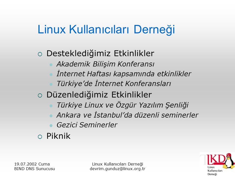 19.07.2002 Cuma BIND DNS Sunucusu Linux Kullanıcıları Derneği devrim.gunduz@linux.org.tr Linux Kullanıcıları Derneği  Desteklediğimiz Etkinlikler Akademik Bilişim Konferansı İnternet Haftası kapsamında etkinlikler Türkiye'de İnternet Konferansları  Düzenlediğimiz Etkinlikler Türkiye Linux ve Özgür Yazılım Şenliği Ankara ve İstanbul'da düzenli seminerler Gezici Seminerler  Piknik