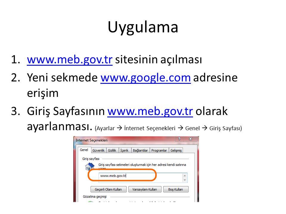 Uygulama 1.www.meb.gov.tr sitesinin açılmasıwww.meb.gov.tr 2.Yeni sekmede www.google.com adresine erişimwww.google.com 3.Giriş Sayfasının www.meb.gov.tr olarak ayarlanması.