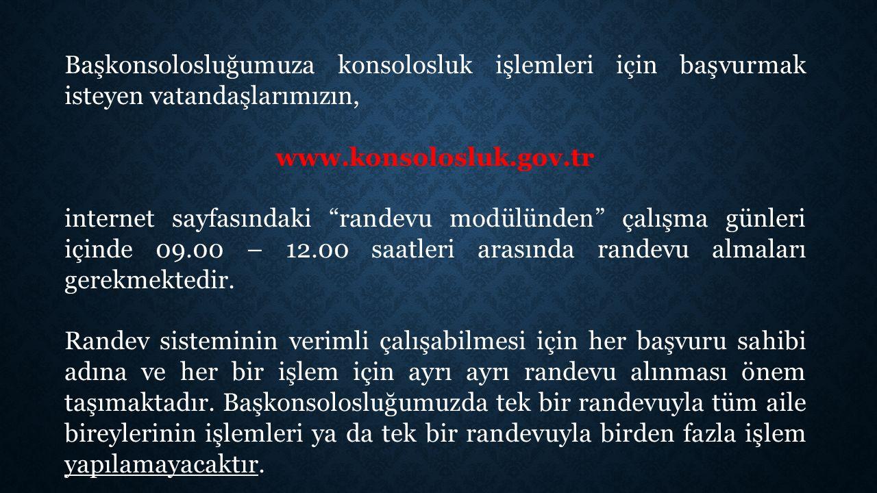 Başkonsolosluğumuza konsolosluk işlemleri için başvurmak isteyen vatandaşlarımızın, www.konsolosluk.gov.tr internet sayfasındaki randevu modülünden çalışma günleri içinde 09.00 – 12.00 saatleri arasında randevu almaları gerekmektedir.