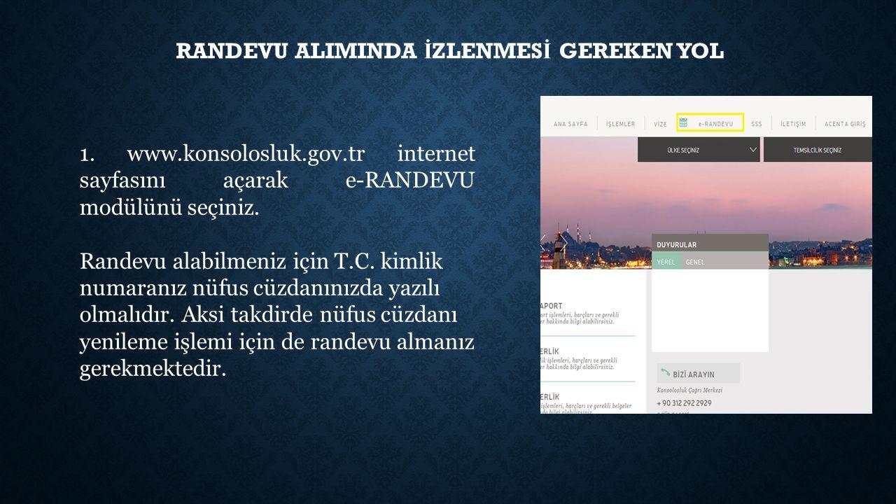 RANDEVU ALIMINDA İ ZLENMES İ GEREKEN YOL 1. www.konsolosluk.gov.tr internet sayfasını açarak e-RANDEVU modülünü seçiniz. Randevu alabilmeniz için T.C.