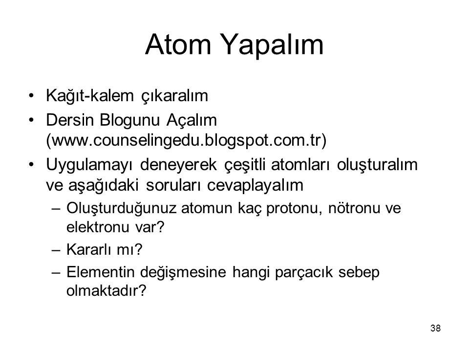 Atom Yapalım Kağıt-kalem çıkaralım Dersin Blogunu Açalım (www.counselingedu.blogspot.com.tr) Uygulamayı deneyerek çeşitli atomları oluşturalım ve aşağ