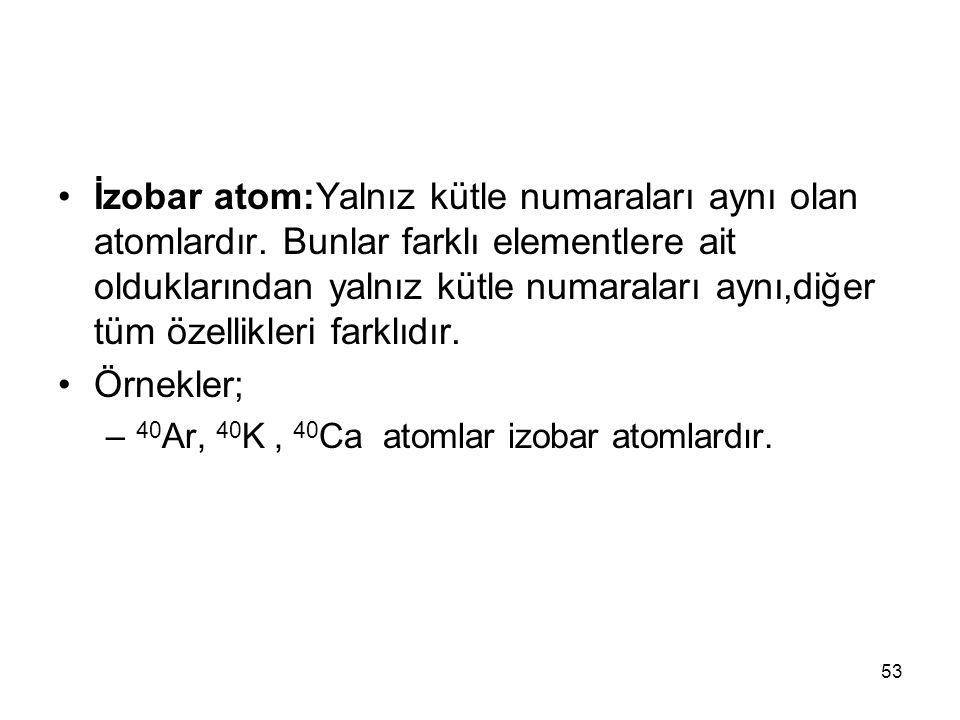 İzobar atom:Yalnız kütle numaraları aynı olan atomlardır. Bunlar farklı elementlere ait olduklarından yalnız kütle numaraları aynı,diğer tüm özellikle