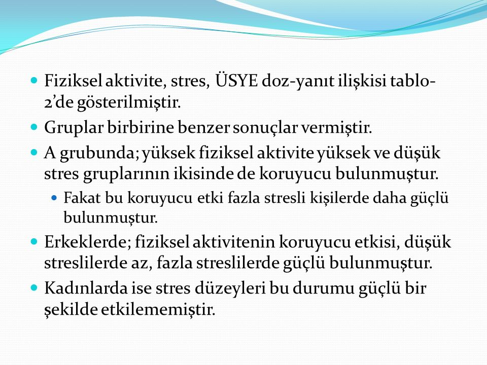 Fiziksel aktivite, stres, ÜSYE doz-yanıt ilişkisi tablo- 2'de gösterilmiştir. Gruplar birbirine benzer sonuçlar vermiştir. A grubunda; yüksek fiziksel