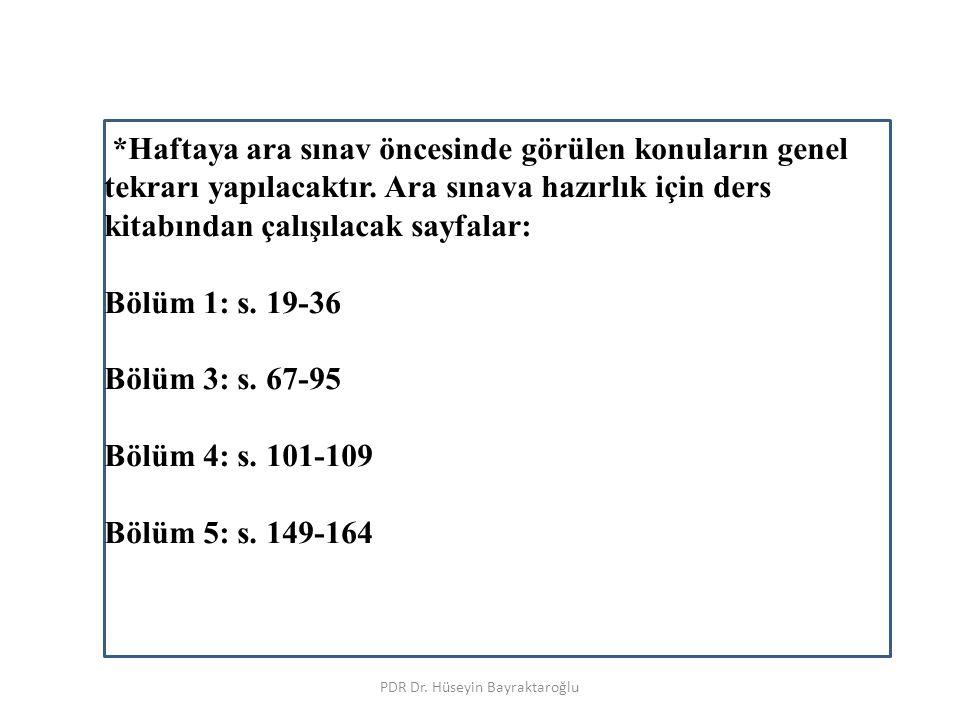 PDR Dr. Hüseyin Bayraktaroğlu *Haftaya ara sınav öncesinde görülen konuların genel tekrarı yapılacaktır. Ara sınava hazırlık için ders kitabından çalı